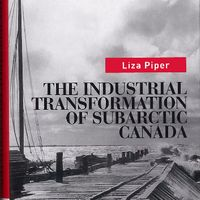 The Industrial Transformation of Subarctic Canada. Vancouver: UBC Press, 2009.