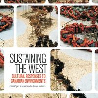 Liza Piper and Lisa Szabo-Jones, eds. Sustaining the West: Cultural Responses to Canadian Environments. Environmental Humanities Series. Wilfrid Laurier University Press, 2015.