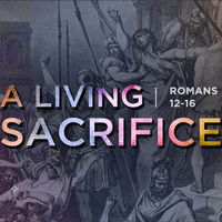 2018 Sermon Series - A Living Sacrifice (Romans 12-16)