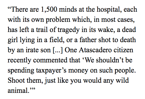 """there are 1,500 minds at the hospital, each with its own problem which, in most cases, has left a trail of tragedy in its wake, a dead girl lying in a field, or a father shot to death by an irate son."" ""One Atascadero citizen recently commented that 'We shouldn't be spending taxpayer's money on such people. Shoot them, just like you would any wild animal.'"""