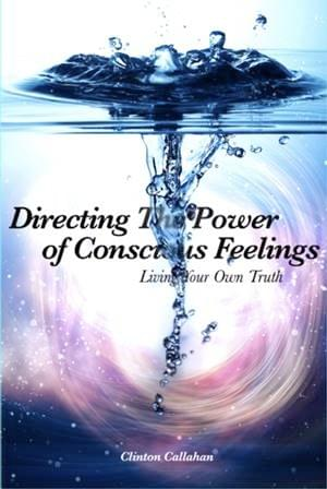 Directing the Power of Conscious Feelings by Clinton Callahan