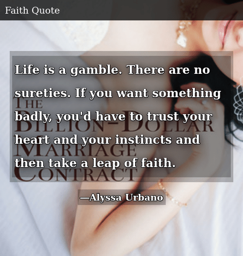 Life is a Gamble. There Are No Sureties. If You Want Something Badly, You'd Have To Trust Your Heart And Your Instincts And Then Take a Leap of Faith