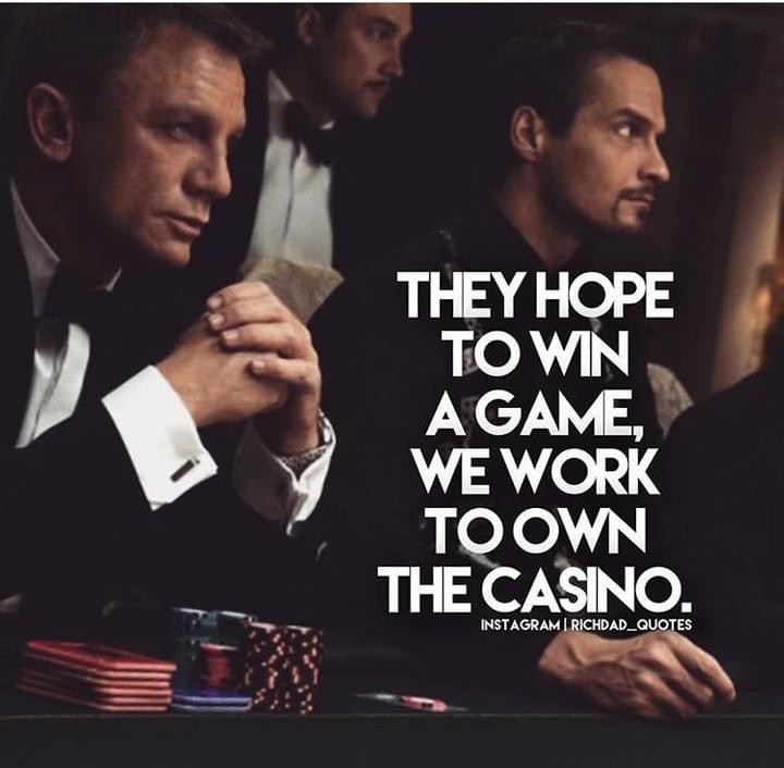 They Hope To Win a Game, We Work To Own The Casino