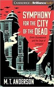 Symphony for the City of the Dead: Dmitri Shostakovich and the Siege of Leningrad, by M. T. Anderson
