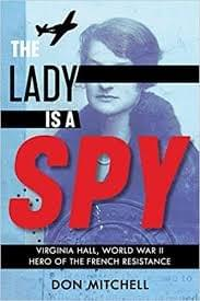 The Lady is a Spy: Virginia Hall, World War II Hero of the French Resistance, by Don Mitchell
