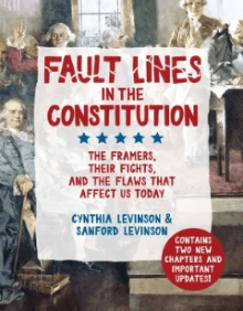 Fault Lines in the Constitution: The Framers, Their Fights, and the Flaws that Affect Us Today, by Cynthia and Sanford Levinson