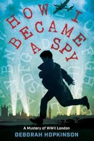 How I Became A Spy: A Mystery of WWII London, by Deborah Hopkinson