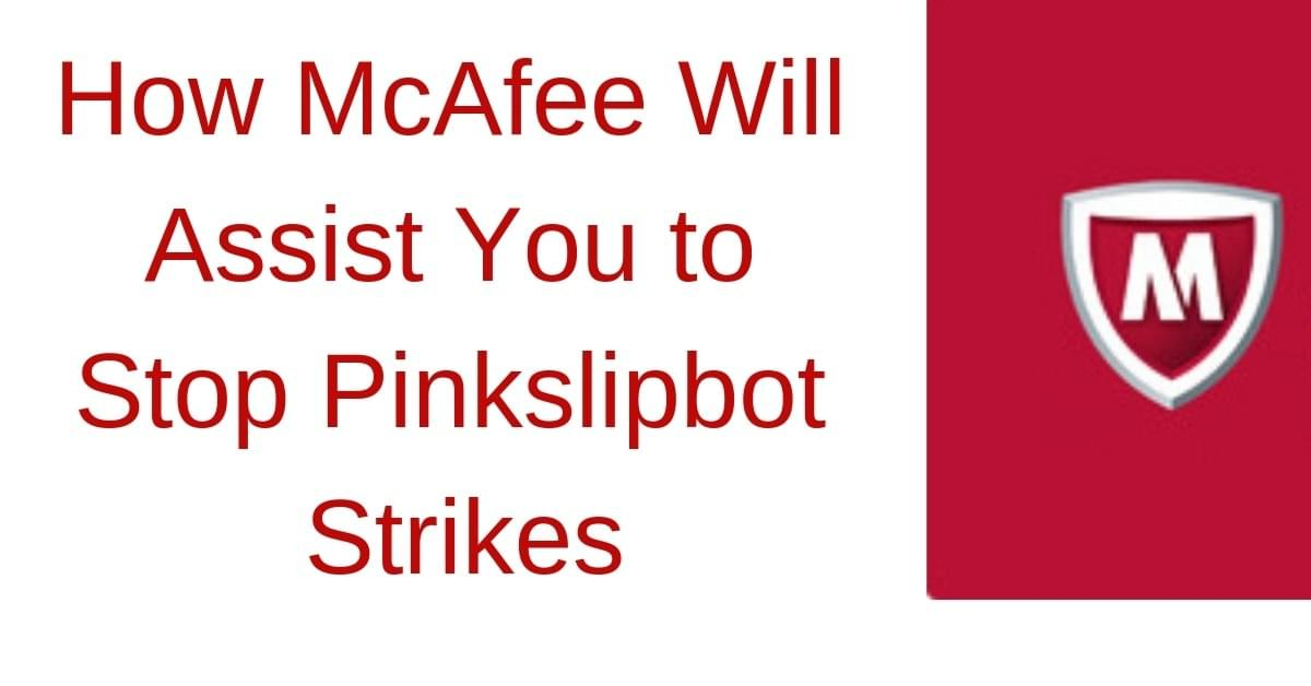 How McAfee Will Assist You to Stop Pinkslipbot Strikes