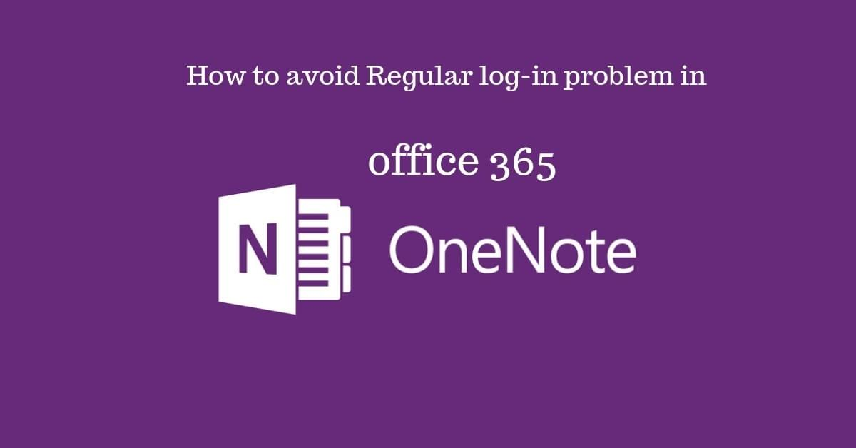 How to avoid Regular log-in problem in office 365 OneNote