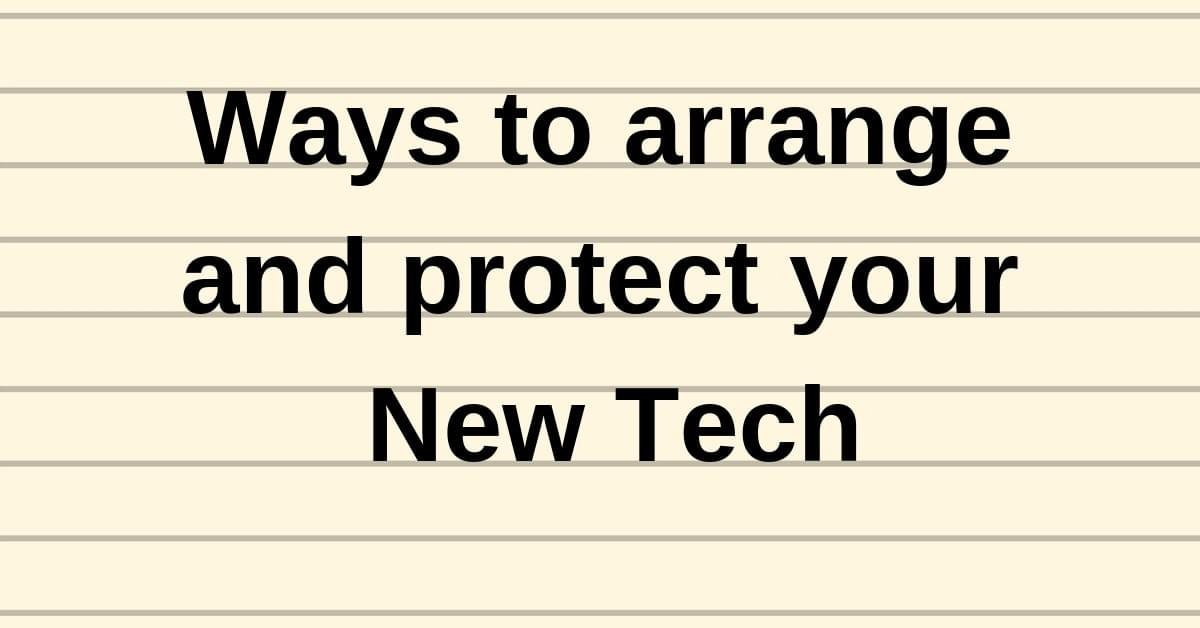 Ways to arrange and protect your New Tech
