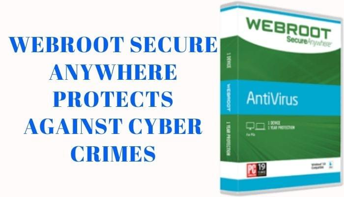 How Webroot Secure Anywhere protects you against various cyber crimes