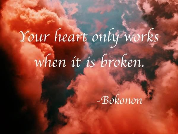 Your heart only works when it is broken.