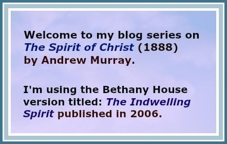 Welcome to my blog series on The Spirit of Christ by Andrew Murray (1888). I'm using the Bethany House version titled: The indwelling Spirit published in 2006.
