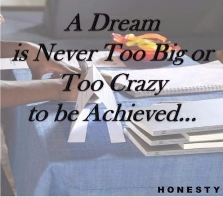H Motto: A dream is never too big or too crazy to be achieved...