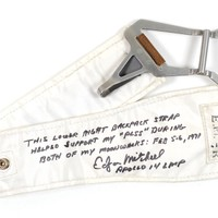 "Sold Price:	$41,806 - Edgar Mitchell's Apollo 14 Space program  Flown Backpack Strap. Remarkable flown Primary Life Support System (PLSS) backpack strap used on the lunar surface by Edgar Mitchell during the Apollo 14 mission, measuring 19″ long and approximately 3″ wide, signed and flight-certified in black felt tip, ""This lower right backpack strap helped support my 'PLSS' during both of my moonwalks: Feb 5–6, 1971. Edgar Mitchell, Apollo 14 LMP"