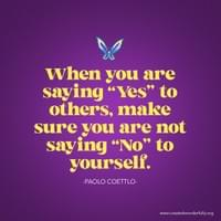 "When you are saying ""yes"" to others, make sure you are not saying ""No"" to yourself."