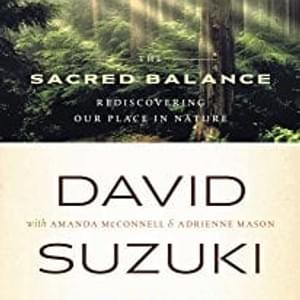 The Sacred Balance: Rediscovering Our Place in Nature, Updated and Expanded by Dr. David Suzuki