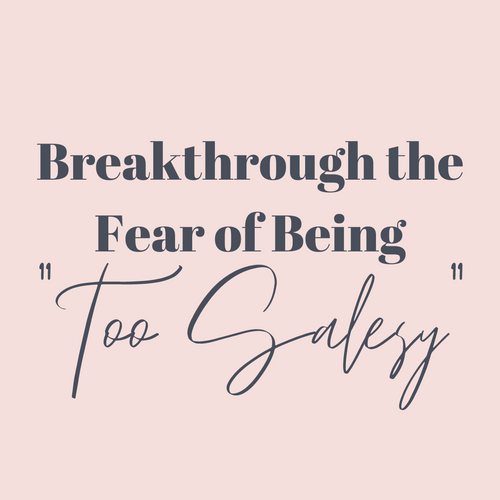 "Breakthrough the Fear of Being ""Too Salesy"""