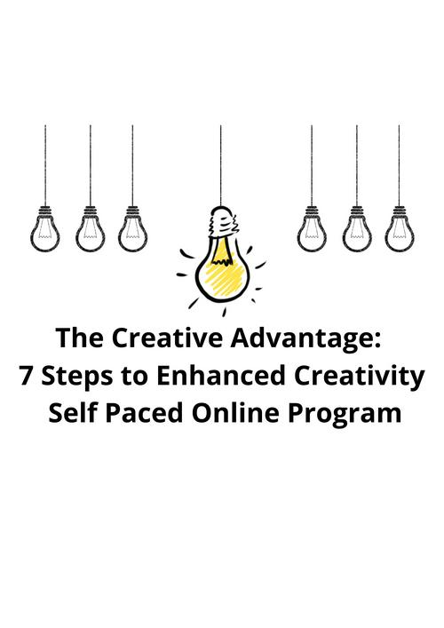 The Creative Advantage: 7 Steps to Enhanced Creativity - Self Paced Online Program