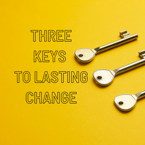 Three Keys to Lasting Change