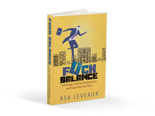 Fuck Balance: A Paradigm Shift for Entrepreneurs and Those That Love Them