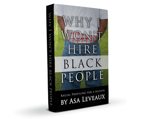 Why I Won't Hire Black People by Asa Leveaux