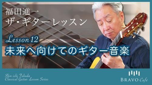 【オンデマンド】福田進一 ザ・ギターレッスン Lesson12「未来へ向けてのギター音楽」