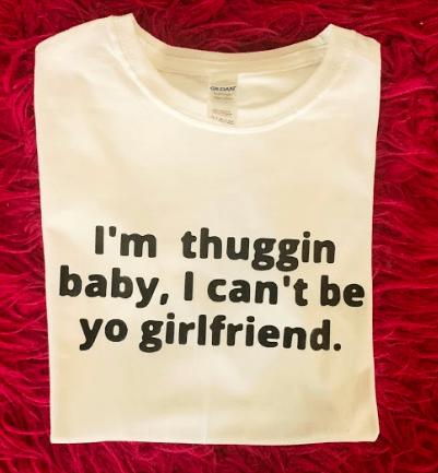 I'm Thuggin Baby, I Can't Be Yo Girlfriend Shirt