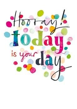 Hooray! Today is your day