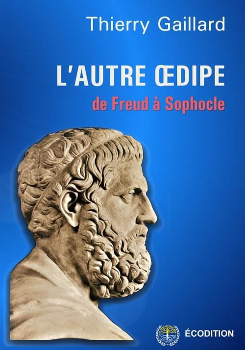 L'AUTRE OEDIPE, de Freud à Sophocle. Par Thierry Gaillard, 2019, 4ème édition.