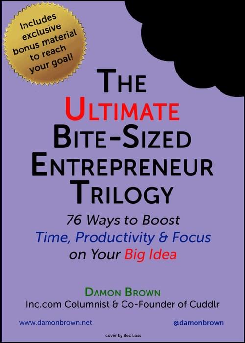 The Ultimate Bite-Sized Entrepreneur: 76 Ways to Boost Time, Productivity & Focus on Your Big Idea