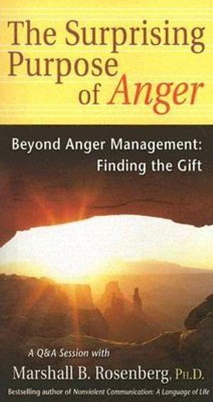 The Surprising Purpose of Anger: Beyond Anger Management - Finding the Gift