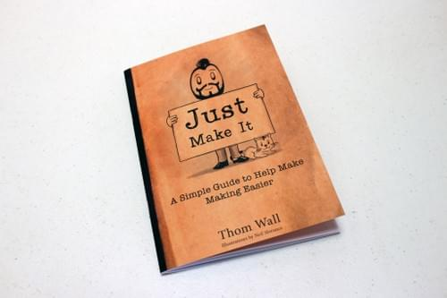 Just Make It: A simple guide to help make making easier.