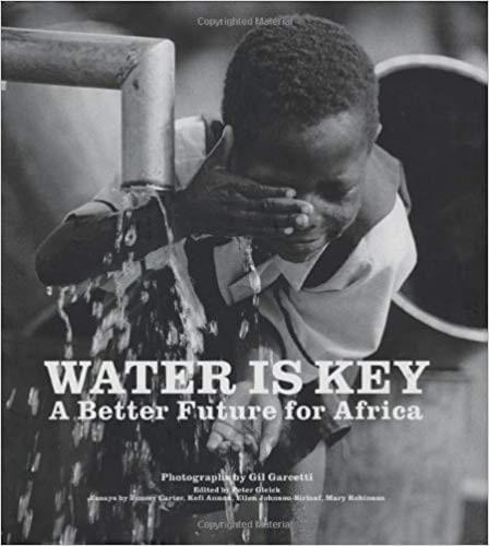 Water is Key. Photos by Gil Garcetti, Edited by Peter Gleick,  Essays by Jimmy Carter, Kofi Annan, Ellen Johnson-Sirleaf, Mary Robinson