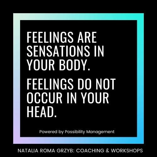 Feelings are sensations in your body. Feelings do not occur in your head.