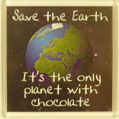 Save the Earth. It's the only planet with chocolate.
