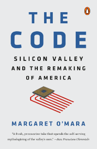 THE CODE: Silicon Valley and the Remaking of America, by Margaret O'Mara (Penguin Press, 2019)