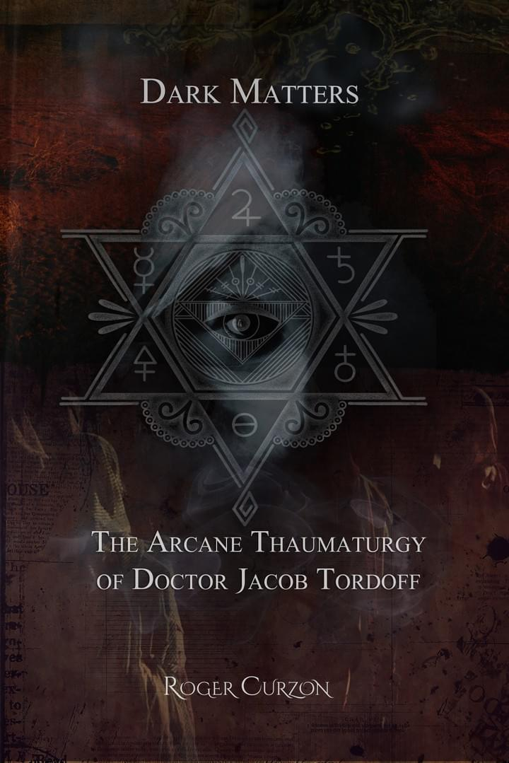 Roger Curzon - Dark Matters. The Arcane Thaumaturgy of Doctor Jacob Tordoff