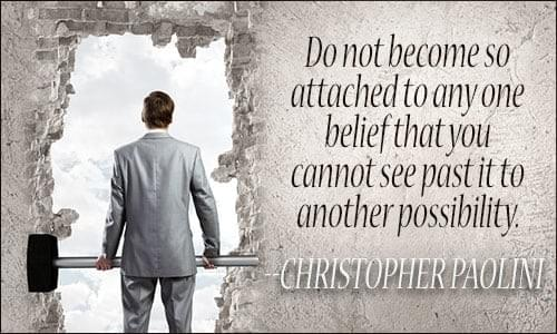 """Do not become so attached to any one belief that you cannot see past it to another possibility."" - Christopher Paolini"