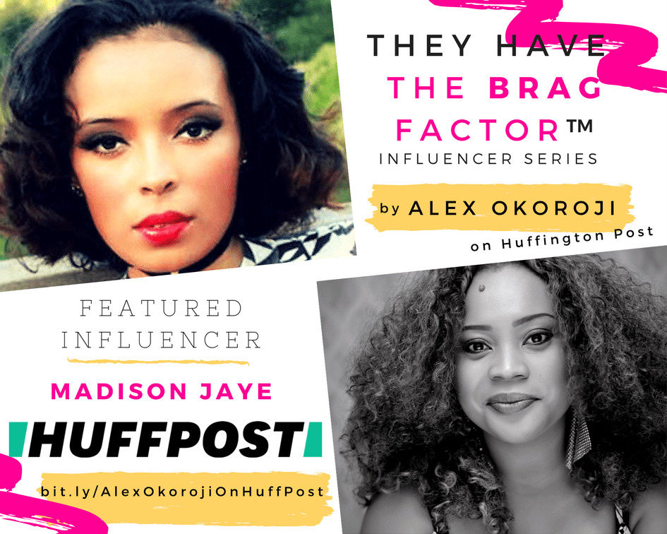 "Media Personality Madison Jaye is Alex Okoroji's Influencer Pick for Week 1 of  ""THEY HAVE THE BRAG FACTOR"" on Huffington Post"