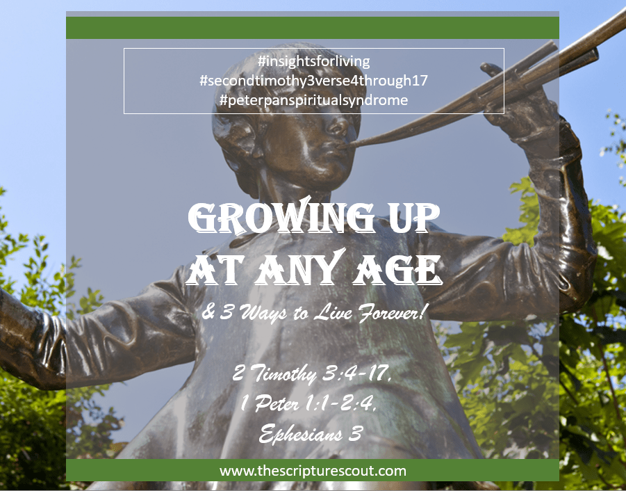 Growing Up  At Any Age, 3 Ways to  Live Forever,  2 Timothy 3:4-17,  1 Peter 1:1-2:4