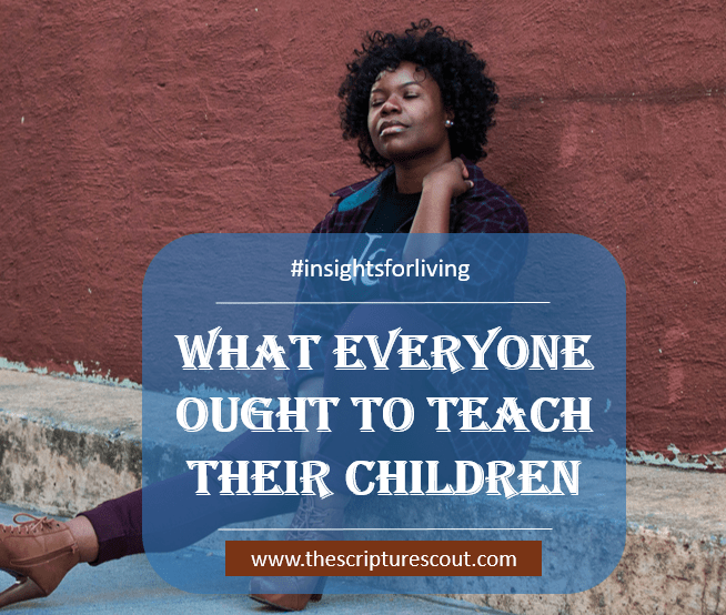 What Everyone Ought to Teach Their Children  John 1:46, James 1:22-24