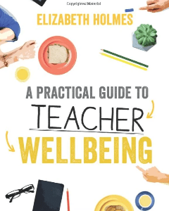 A Practical Guide to Teacher Wellbeing Elizabeth Holmes