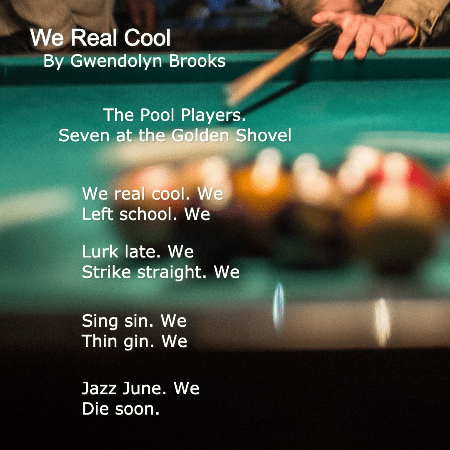 We Real Cool by Gwendolyn Brooks - The Pool Players / Seven at the Golden Shovel // We real cool. We / Left school. We / Lurk late. We / Strike straight. We / Sing sin. We / Thin gin. We / Jazz June. We / Die soon.
