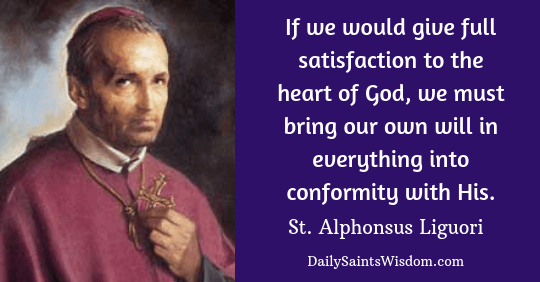 Quote from St. Alphonsus Liguori: If we would give full satisfaction to the heart of God, we must bring our own will in everything into conformity with His.