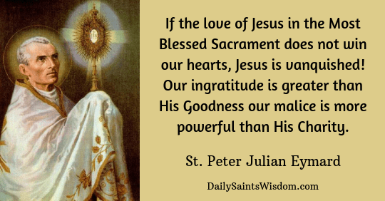 St. Peter Julian Eymard: If the love of Jesus in the Most Blessed Sacrament does not win our hearts, Jesus is vanquished! Our ingratitude is greater than His Goodness our malice is more powerful than His Charity.