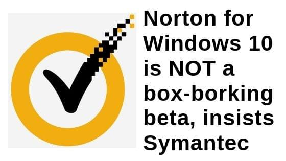 Norton for Windows 10 is NOT a box-borking beta, insists Symantec