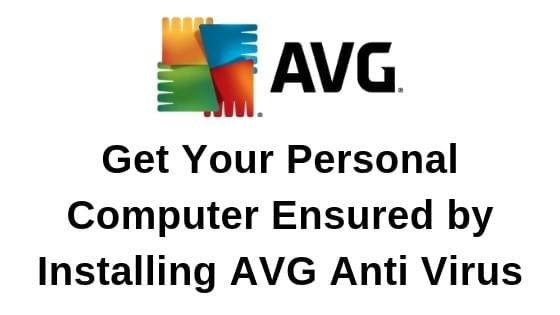 Get Your Personal Computer Ensured by installing AVG Anti Virus