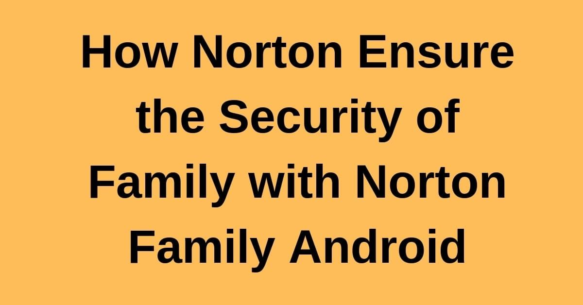 How Norton Ensure the Security of Family with Norton Family Android