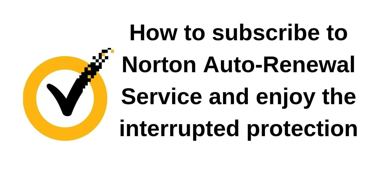 How to subscribe to Norton Auto-Renewal Service and enjoy the interrupted protection